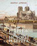 Морис Дрюон - Париж от Цезаря до Людовика Святого. Истоки и берега