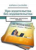 Карина Санлайф -Про издательства без издевательства. Справочник творческого человека