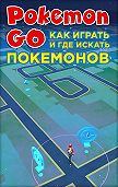 Коллектив авторов - Pokemon Go. Как играть и где искать покемонов