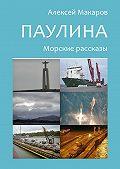 Алексей Макаров -Паулина. Морские рассказы