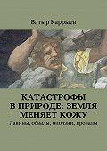 Батыр Каррыев -Катастрофы вприроде: Земля меняеткожу. Лавины, обвалы, оползни, провалы