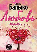 Диана Балыко -Любовь как…