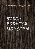 Андрей Бурцев - Здесь водятся монстры