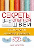Илья Мельников - Секреты опытной швеи: технология пошива одежды