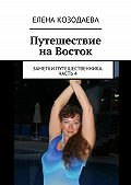 Елена Козодаева - Путешествие наВосток. Заметки путешественника. Часть 4