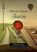 Татьяна Трушко -Пьесы. Драма, сказка, трагикомедия-мюзикл