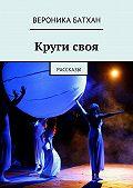 Вероника Батхан -Кругисвоя. Рассказы
