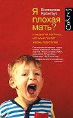 Екатерина Кронгауз -Я плохая мать? И 33 других вопроса, которые портят жизнь родителям