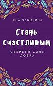 Яна Чебыкина -Стань счастливым: секреты силы добра