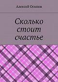 Алексей Осипов - Сколько стоит счастье