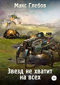 Макс Алексеевич Глебов -Звезд не хватит на всех