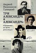 Анджей Иконников-Галицкий -Три Александра и Александра: портреты на фоне революции