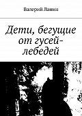 Валерий Ланин - Дети, бегущие отгусей-лебедей