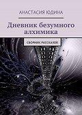 Анастасия Юдина -Дневник безумного алхимика. Сборник рассказов