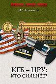 И. Г. Атаманенко - КГБ – ЦРУ: Кто сильнее?