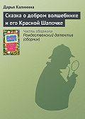 Дарья Калинина - Сказка о добром волшебнике и его Красной Шапочке