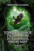 Дмитрий Галантэ -Удивительное рядом, или тот самый, иной мир. Том 1