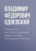 Владимир Одоевский - Сказка о том, как опасно девушкам ходить толпою по Невскому проспекту
