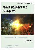 Илья Деревянко -Тьма бывает и в полдень (сборник)
