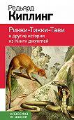 Редьярд Киплинг -Рикки-Тикки-Тави и другие истории из Книги джунглей (сборник)
