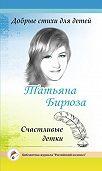 Татьяна Бирюза -Добрые стихи для детей. Счастливые детки