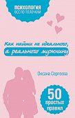 Оксана Сергеева -Как найти не идеального, а реального мужчину. 50 простых правил