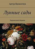 Артур Андреевич Прокопчук -Лунныесады. Лирический сборник