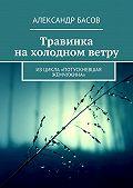 Александр Басов -Травинка нахолодном ветру. Изцикла «Потускневшая жемчужина»