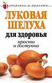 Дарья Нестерова -Луковая шелуха для здоровья: Просто и доступно