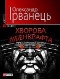 Олександр Ірванець -Хвороба Лібенкрафта. Morbus dormatorius adversus: понурий роман