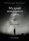 Александр Абалаков -Мудрый микроскоп души. Сборник стихотворений