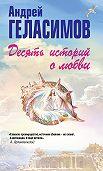 Андрей Геласимов - Десять историй о любви (сборник)