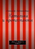 Александр Подмосковных -Католики ипротестанты. Том 1. Часть1. Глава4