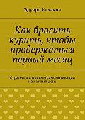 Эдуард Исхаков - Как бросить курить, чтобы продержаться первый месяц
