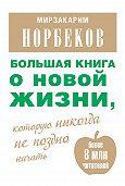 Мирзакарим Норбеков - Большая книга о новой жизни, которую никогда не поздно начать (сборник)