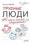 Дмитрий Ковпак - Трудные люди. Как с ними общаться?