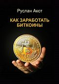 Руслан Акст -Как заработать биткоины