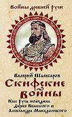 Валерий Шамбаров - Скифские войны. Как Русь победила Дария Великого и Александра Македонского