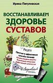 Ирина Пигулевская -Восстанавливаем здоровье суставов. Простые и эффективные способы лечения