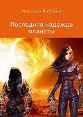 Наталья Ветрова -Последняя надежда планеты