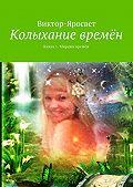 Виктор-Яросвет -Колыхание времён. Книга 1. Миражи времён