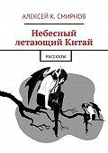 Алексей Смирнов -Небесный летающий Китай (сборник)