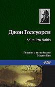 Джон  Голсуорси - Salta Pro Nobis