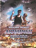 Аркадий Лапидус -Любимец Израиля. Повести веселеньких лет