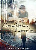 Татьяна Клеменко -Влюблённая врассвет