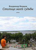 Владимир Немцев -Столица моей судьбы. роман