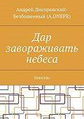 Андрей Днепровский-Безбашенный (A.DNEPR) -Дар завораживать небеса. Новеллы