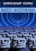 Александр Селин -Видео Унтерменшн
