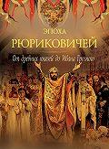 Петр Дейниченко - Эпоха Рюриковичей. От древних князей до Ивана Грозного