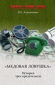 И. Г. Атаманенко -«Медовая ловушка». История трех предательств